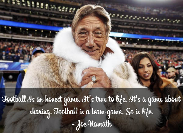 Football Is an honest game. It's true to life. It's a game about sharing. Football is a team game. So is life.